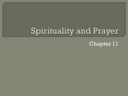 Chapter 11.  Spirituality means becoming a fully alive, whole human being as we grow in our relationship with God  It helps us become more like Jesus.