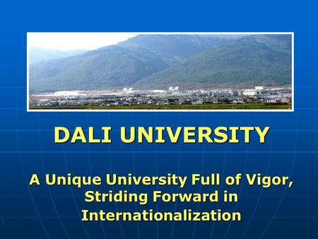 DALI UNIVERSITY A Unique University Full of Vigor, Striding Forward in Internationalization.
