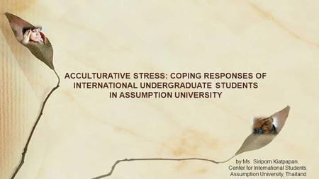 ACCULTURATIVE STRESS: COPING RESPONSES OF INTERNATIONAL UNDERGRADUATE STUDENTS IN ASSUMPTION UNIVERSITY by Ms. Siriporn Kiatpapan, Center for International.