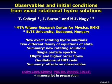 Csörgő, T. 1 Observables and initial conditions from exact rotational hydro solutions T. Csörgő 1, I. Barna 1 and M.I. Nagy 1,3 1 MTA Wigner Research Center.