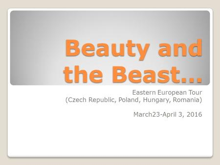 Beauty and the Beast… Eastern European Tour (Czech Republic, Poland, Hungary, Romania) March23-April 3, 2016.