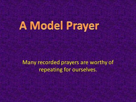 Many recorded prayers are worthy of repeating for ourselves.