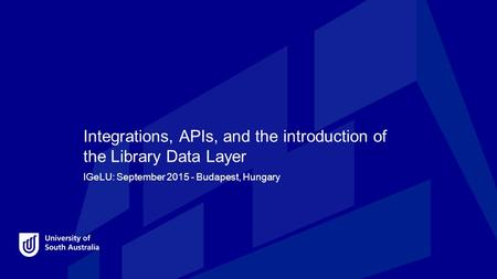 Integrations, APIs, and the introduction of the Library Data Layer IGeLU: September 2015 - Budapest, Hungary.