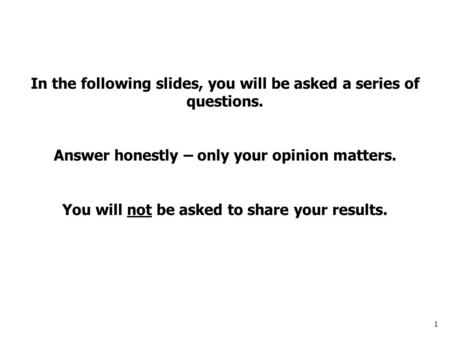 1 In the following slides, you will be asked a series of questions. Answer honestly – only your opinion matters. You will not be asked to share your results.