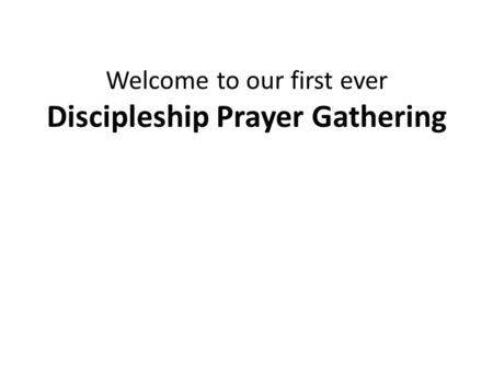 Welcome to our first ever Discipleship Prayer Gathering.