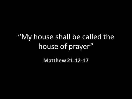 """My house shall be called the house of prayer"" Matthew 21:12-17."