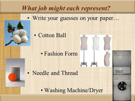 What job might each represent? Write your guesses on your paper… Cotton Ball Fashion Form Needle and Thread Washing Machine/Dryer.