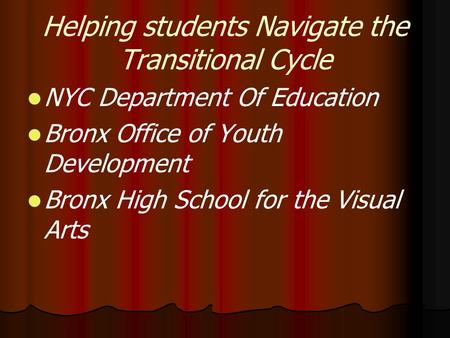 Helping students Navigate the Transitional Cycle NYC Department Of Education Bronx Office of Youth Development Bronx High School for the Visual Arts.