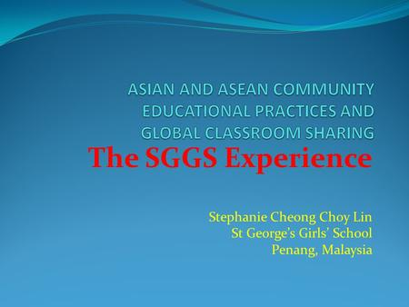 The SGGS Experience Stephanie Cheong Choy Lin St George's Girls' School Penang, Malaysia.