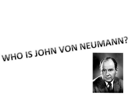 WHO IS JOHN VON NEUMANN?.