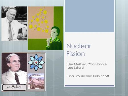 Nuclear Fission Lise Meitner, Otto Hahn & Leo Szilard Lina Brouse and Kelly Scott.