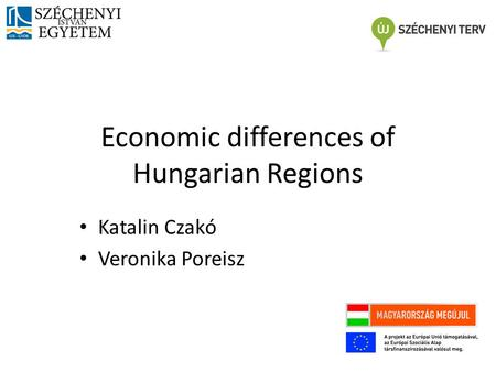 Economic differences of Hungarian Regions Katalin Czakó Veronika Poreisz.