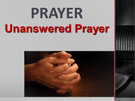 PRAYER Unanswered Prayer. Prayer reflects our relationship with the Lord… Prayer is getting our will in line with God's will…