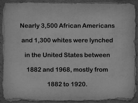 Nearly 3,500 African Americans and 1,300 whites were lynched in the United States between 1882 and 1968, mostly from 1882 to 1920.