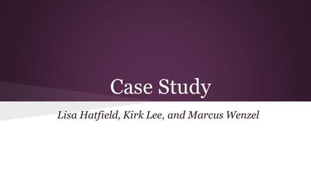 Case Study Lisa Hatfield, Kirk Lee, and Marcus Wenzel.