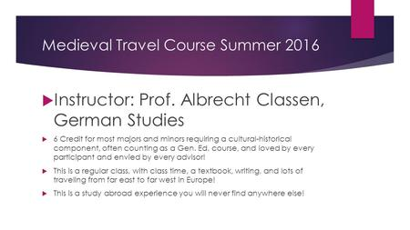 Medieval Travel Course Summer 2016  Instructor: Prof. Albrecht Classen, German Studies  6 Credit for most majors and minors requiring a cultural-historical.