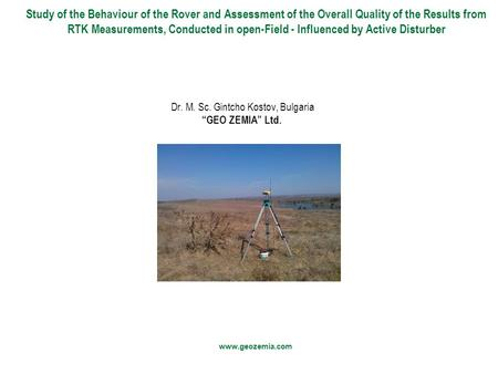 "Dr. M. Sc. Gintcho Kostov, Bulgaria ""GEO ZEMIA"" Ltd. Study of the Behaviour of the Rover and Assessment of the Overall Quality of the Results from RTK."