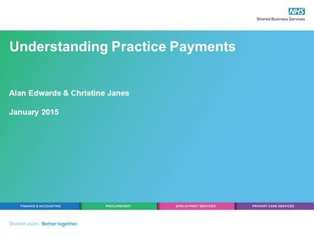 Understanding Practice Payments Alan Edwards & Christine Janes January 2015.