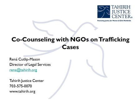 Co-Counseling with NGOs on Trafficking Cases Rená Cutlip-Mason Director of Legal Services Tahirih Justice Center 703-575-0070