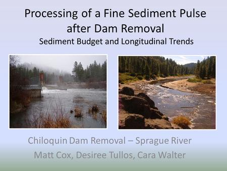 Processing of a Fine Sediment Pulse after Dam Removal Sediment Budget and Longitudinal Trends Chiloquin Dam Removal – Sprague River Matt Cox, Desiree Tullos,