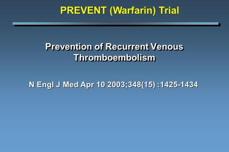 Prevention of Recurrent Venous Thromboembolism N Engl J Med Apr 10 2003;348(15) :1425-1434 PREVENT (Warfarin) Trial.