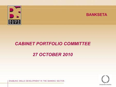 ©BANKSETA 2008 CABINET PORTFOLIO COMMITTEE 27 OCTOBER 2010 ENABLING SKILLS DEVELOPMENT IN THE BANKING SECTOR BANKSETA.