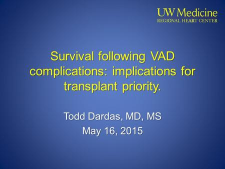 Survival following VAD complications: implications for transplant priority. Todd Dardas, MD, MS May 16, 2015.