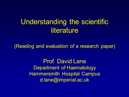 Understanding the scientific literature (Reading and evaluation of a research paper) Prof David Lane Department of Haematology Hammersmith Hospital Campus.