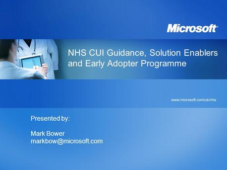 NHS CUI Guidance, Solution Enablers and Early Adopter Programme Presented by: Mark Bower