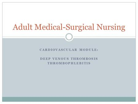 CARDIOVASCULAR MODULE: DEEP VENOUS THROMBOSIS THROMBOPHLEBITIS Adult Medical-Surgical Nursing.