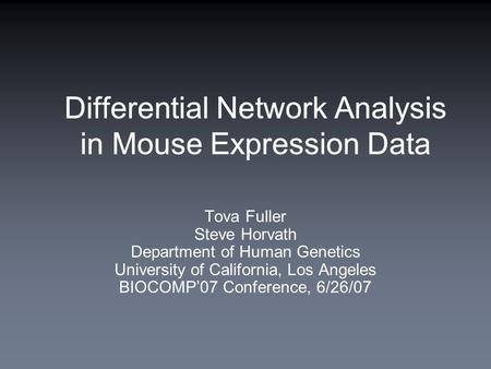 Differential Network Analysis in Mouse Expression Data Tova Fuller Steve Horvath Department of Human Genetics University of California, Los Angeles BIOCOMP'07.