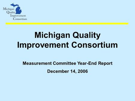 Michigan Quality Improvement Consortium Measurement Committee Year-End Report December 14, 2006.