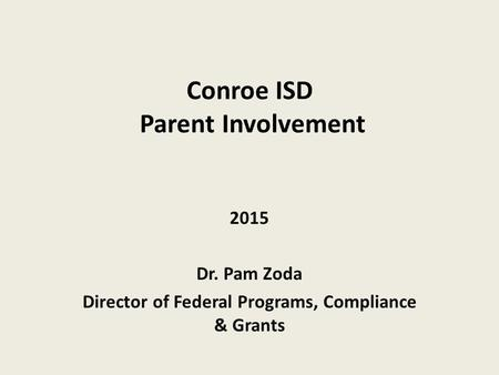 Conroe ISD Parent Involvement 2015 Dr. Pam Zoda Director of Federal Programs, Compliance & Grants.