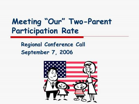 "Meeting ""Our"" Two-Parent Participation Rate Regional Conference Call September 7, 2006."