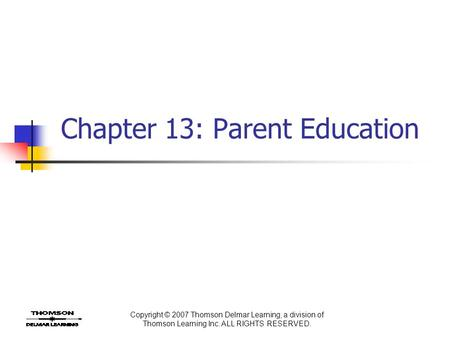 Copyright © 2007 Thomson Delmar Learning, a division of Thomson Learning Inc. ALL RIGHTS RESERVED. Chapter 13: Parent Education.