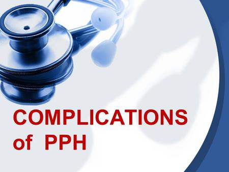 COMPLICATIONS of PPH. Hypovolemic shock and organ failure: renal failure, stroke, myocardial infarction, postpartum hypopituitarism(sheehan syndrome)