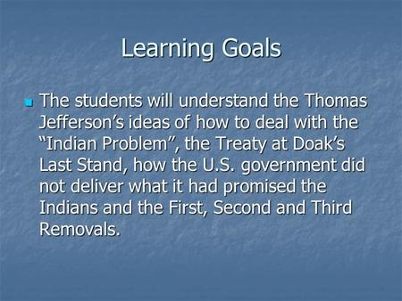 "Learning Goals The students will understand the Thomas Jefferson's ideas of how to deal with the ""Indian Problem"", the Treaty at Doak's Last Stand, how."