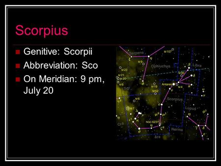 Scorpius Genitive: Scorpii Abbreviation: Sco On Meridian: 9 pm, July 20.