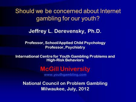 Should we be concerned about Internet gambling for our youth? Jeffrey L. Derevensky, Ph.D. Professor, School/Applied Child Psychology Professor, Psychiatry.