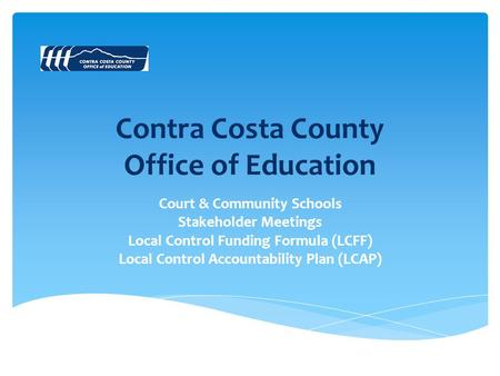 Contra Costa County Office of Education Court & Community Schools Stakeholder Meetings Local Control Funding Formula (LCFF) Local Control Accountability.