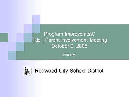 Program Improvement/ Title I Parent Involvement Meeting October 9, 2008 7:00 p.m. Redwood City School District.