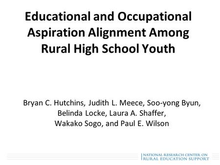 Educational and Occupational Aspiration Alignment Among Rural High School Youth Bryan C. Hutchins, Judith L. Meece, Soo-yong Byun, Belinda Locke, Laura.