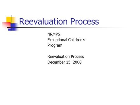 Reevaluation Process NRMPS Exceptional Children's Program Reevaluation Process December 15, 2008.