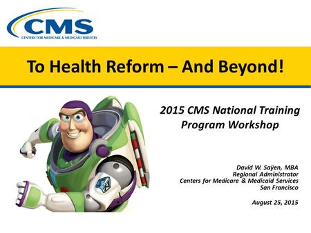 To Health Reform – And Beyond! 2015 CMS National Training Program Workshop David W. Saÿen, MBA Regional Administrator Centers for Medicare & Medicaid Services.