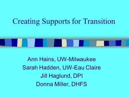 Creating Supports for Transition Ann Hains, UW-Milwaukee Sarah Hadden, UW-Eau Claire Jill Haglund, DPI Donna Miller, DHFS.