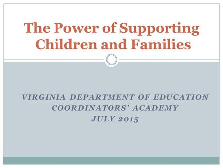 The Power of Supporting Children and Families VIRGINIA DEPARTMENT OF EDUCATION COORDINATORS' ACADEMY JULY 2015.