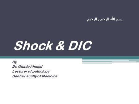 بسم الله الرحمن الرحيم Shock & DIC By Dr. Ghada Ahmed Lecturer of pathology Benha Faculty of Medicine.