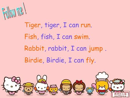 Tiger, tiger, I can run. Fish, fish, I can swim. Rabbit, rabbit, I can jump. Birdie, Birdie, I can fly.