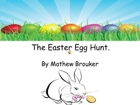 The Easter Egg Hunt. By Mathew Brouker Once there lived a rabbit named Jack. He was seven years old. He had light gray fur with white on his stomach.