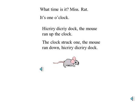 What time is it? Miss. Rat. It's one o'clock. Hicriry dicriy dock, the mouse ran up the clock. The clock struck one, the mouse ran down, hicriry dicriry.